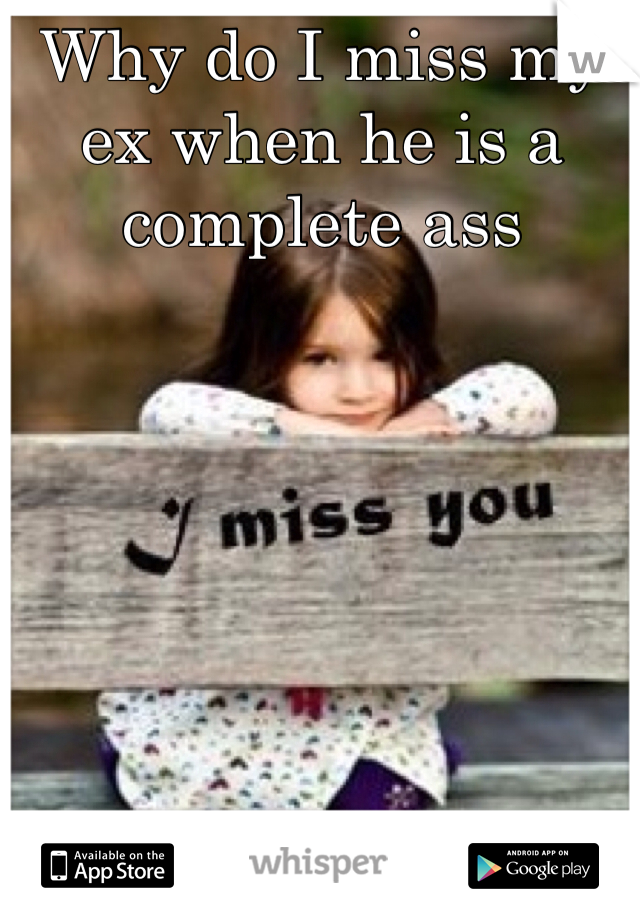 Why do I miss my ex when he is a complete ass