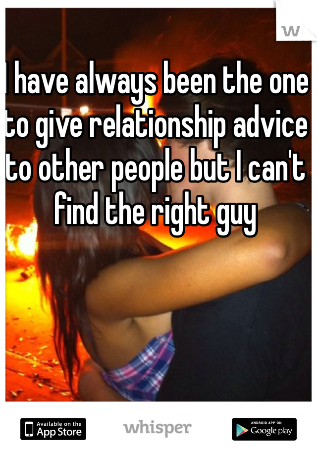 I have always been the one to give relationship advice to other people but I can't find the right guy