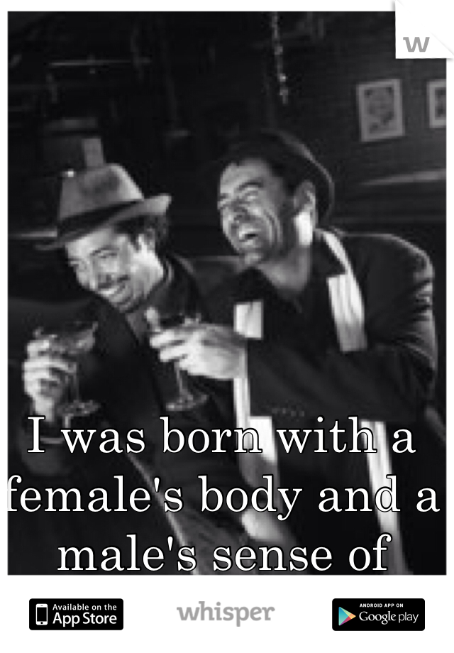 I was born with a female's body and a male's sense of humor.