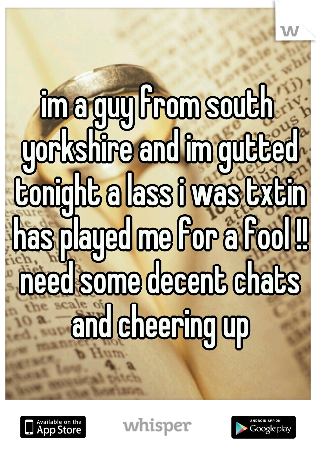 im a guy from south yorkshire and im gutted tonight a lass i was txtin has played me for a fool !! need some decent chats and cheering up