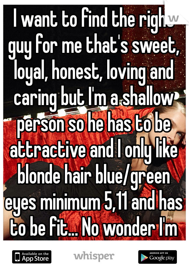 I want to find the right guy for me that's sweet, loyal, honest, loving and caring but I'm a shallow person so he has to be attractive and I only like blonde hair blue/green eyes minimum 5,11 and has to be fit... No wonder I'm single...🙈