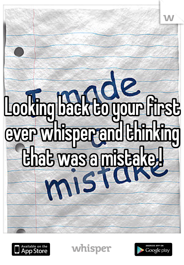 Looking back to your first ever whisper and thinking that was a mistake !