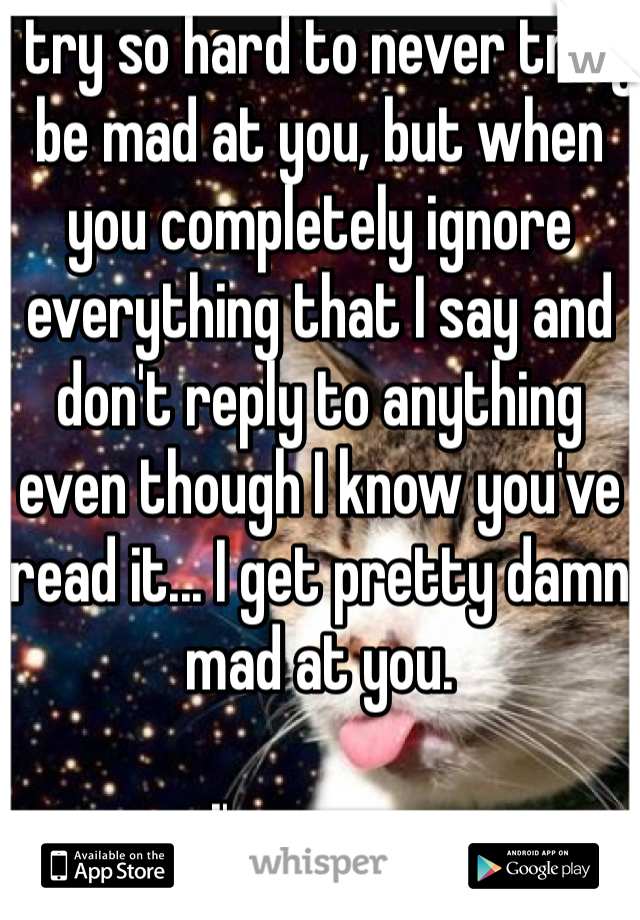 I try so hard to never truly be mad at you, but when you completely ignore everything that I say and don't reply to anything even though I know you've read it... I get pretty damn mad at you.   I'm sorry.