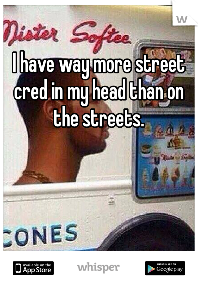 I have way more street cred in my head than on the streets.