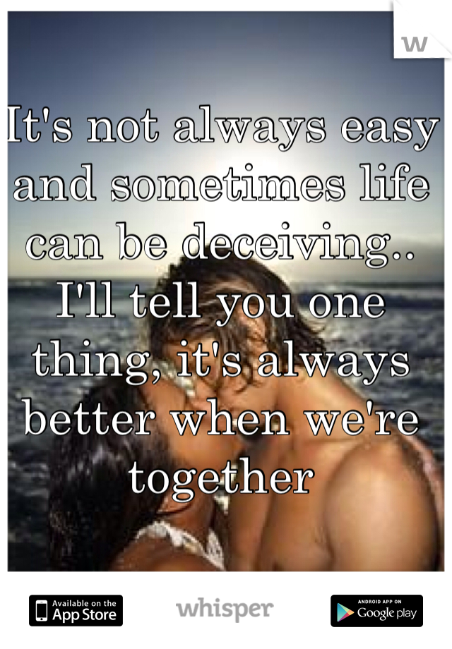It's not always easy and sometimes life can be deceiving.. I'll tell you one thing, it's always better when we're together