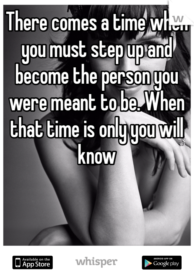 There comes a time when you must step up and become the person you were meant to be. When that time is only you will know
