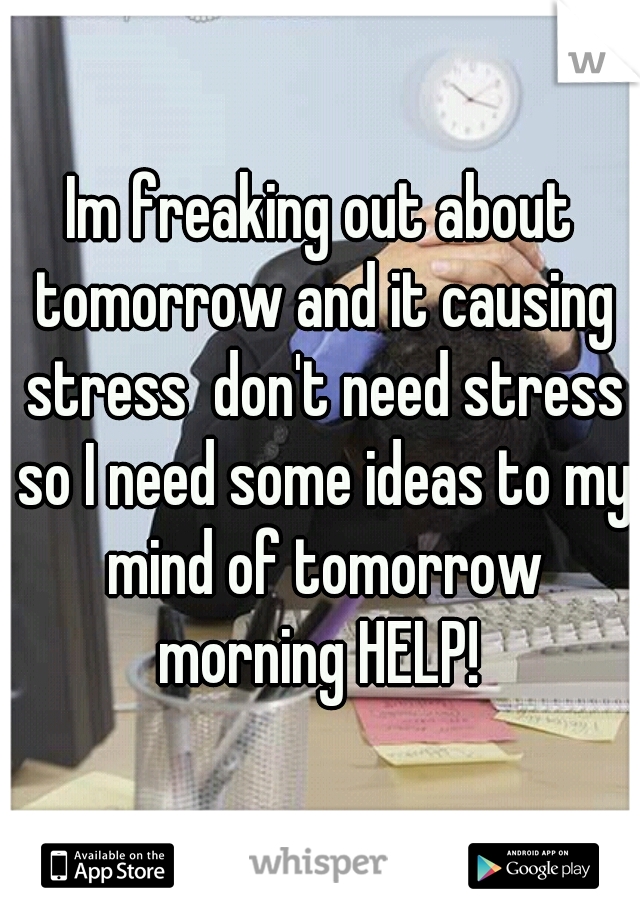 Im freaking out about tomorrow and it causing stress  don't need stress so I need some ideas to my mind of tomorrow morning HELP!
