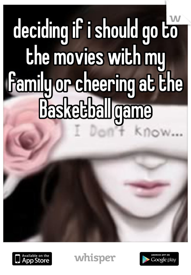 deciding if i should go to the movies with my family or cheering at the Basketball game