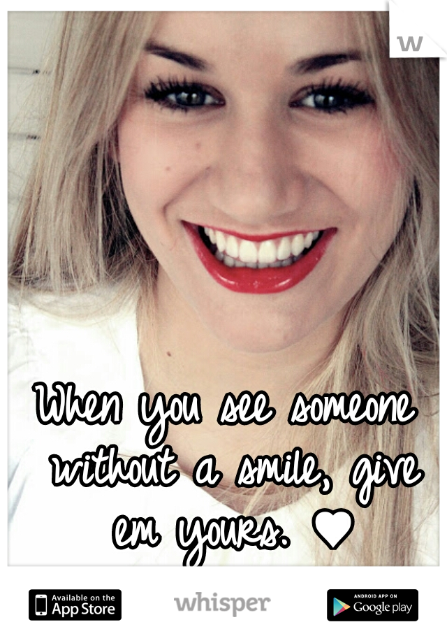 When you see someone without a smile, give em yours. ♥