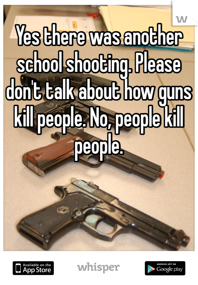 Yes there was another school shooting. Please don't talk about how guns kill people. No, people kill people.