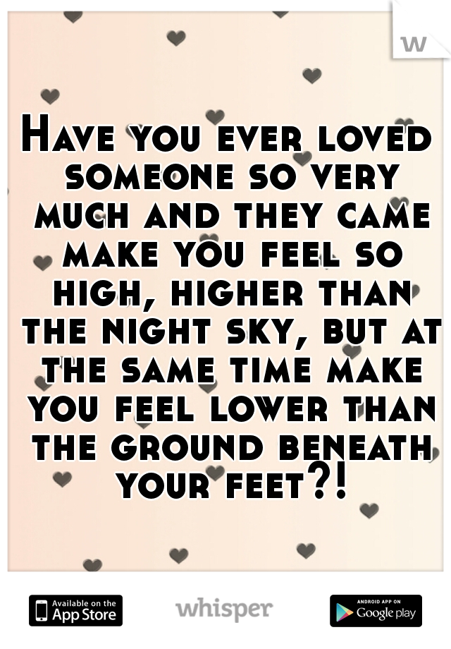 Have you ever loved someone so very much and they came make you feel so high, higher than the night sky, but at the same time make you feel lower than the ground beneath your feet?!