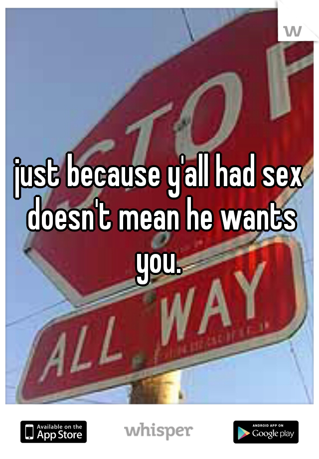 just because y'all had sex doesn't mean he wants you.