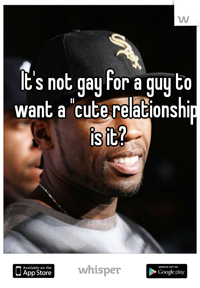 """It's not gay for a guy to want a """"cute relationship"""" is it?"""