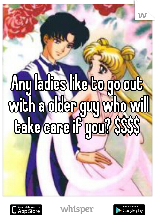 Any ladies like to go out with a older guy who will take care if you? $$$$