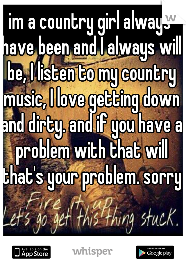 im a country girl always have been and I always will be, I listen to my country music, I love getting down and dirty. and if you have a problem with that will that's your problem. sorry