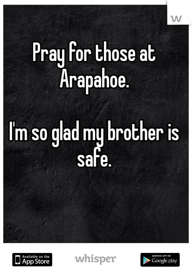 Pray for those at Arapahoe.  I'm so glad my brother is safe.