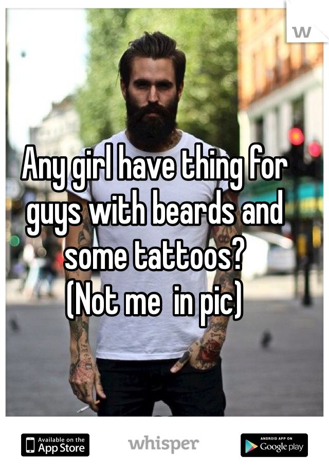 Any girl have thing for guys with beards and some tattoos? (Not me  in pic)   M26