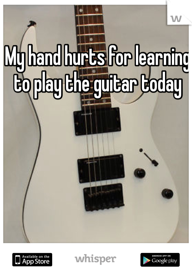 My hand hurts for learning to play the guitar today