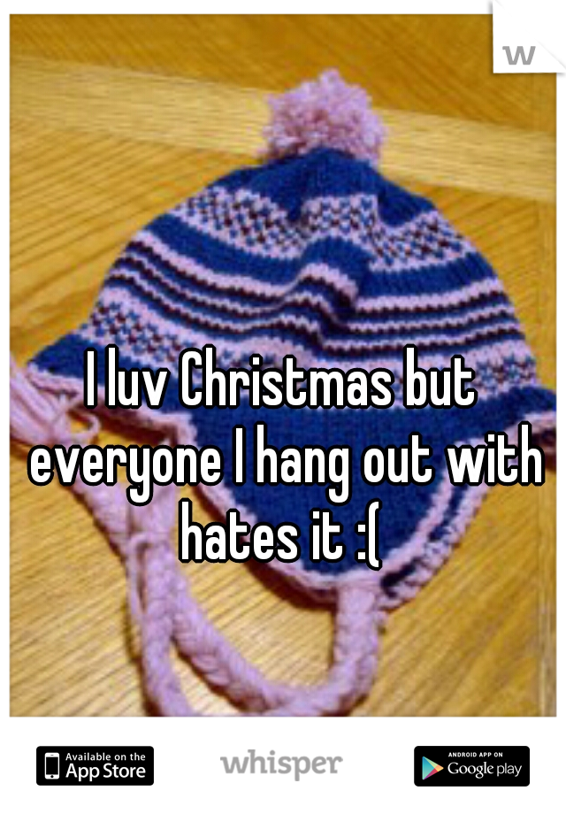 I luv Christmas but everyone I hang out with hates it :(