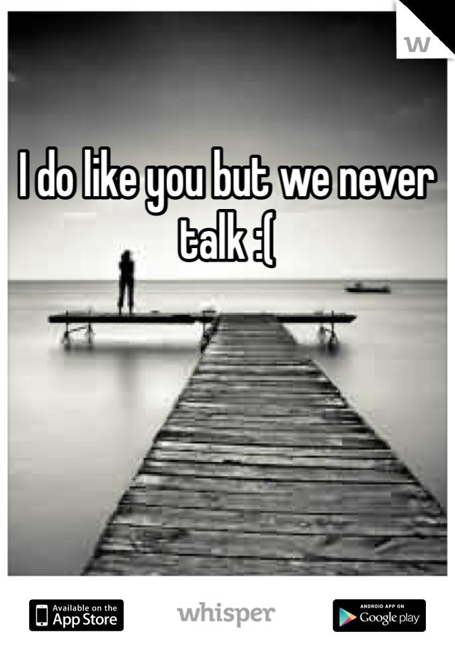 I do like you but we never talk :(