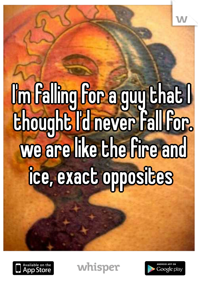 I'm falling for a guy that I thought I'd never fall for. we are like the fire and ice, exact opposites