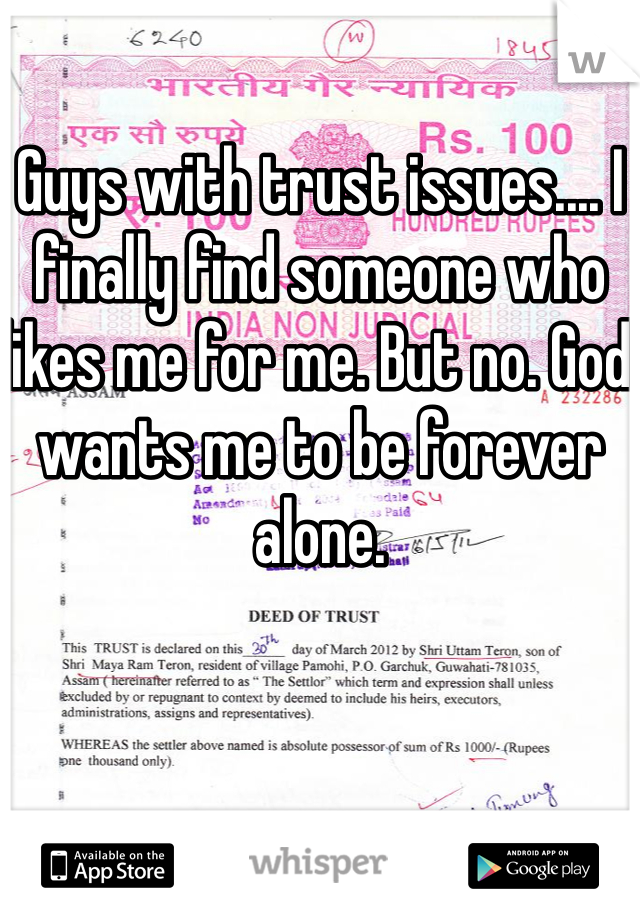 Guys with trust issues.... I finally find someone who likes me for me. But no. God wants me to be forever alone.