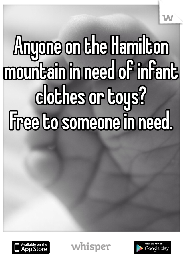 Anyone on the Hamilton mountain in need of infant clothes or toys?  Free to someone in need.