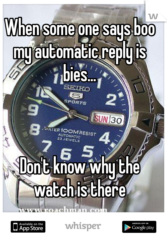 When some one says boo my automatic reply is bies...     Don't know why the watch is there