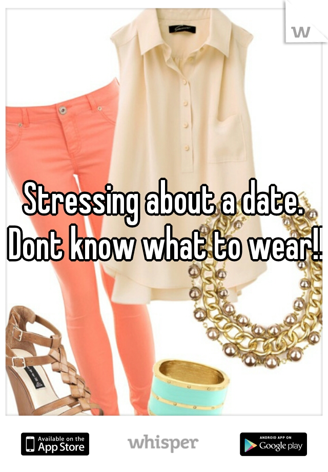 Stressing about a date. Dont know what to wear!!
