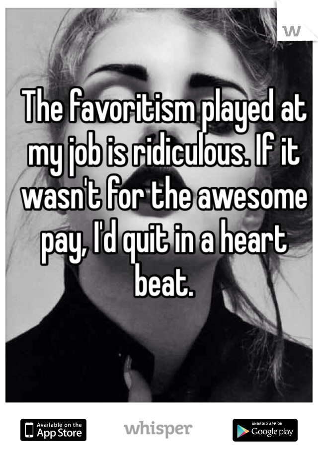 The favoritism played at my job is ridiculous. If it wasn't for the awesome pay, I'd quit in a heart beat.