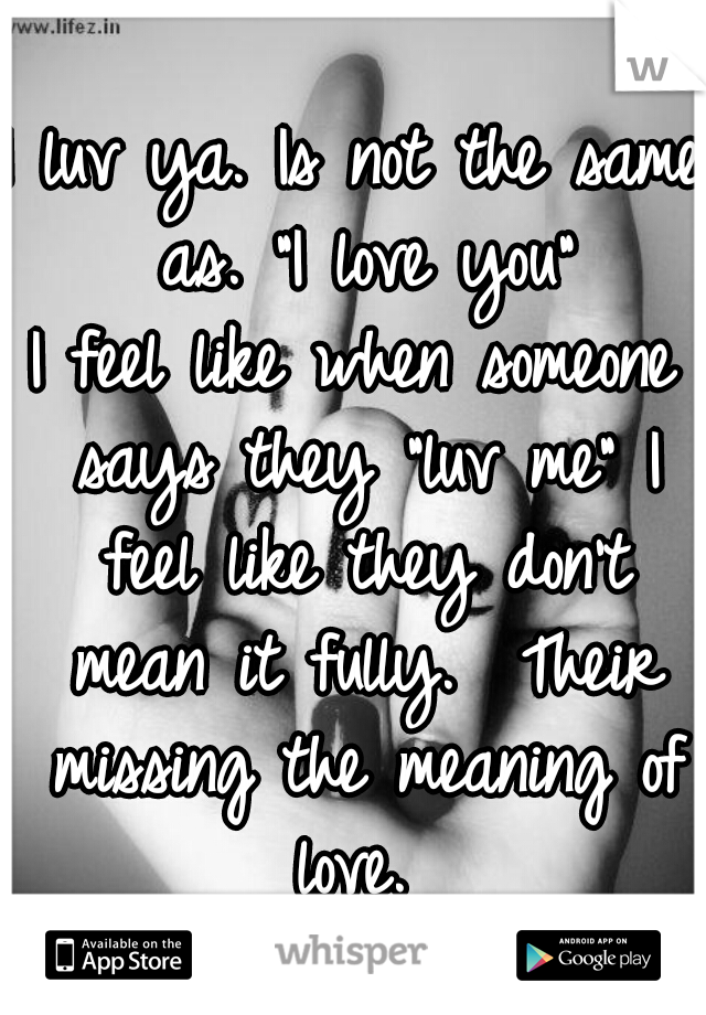 """I luv ya. Is not the same as. """"I love you"""" I feel like when someone says they """"luv me"""" I feel like they don't mean it fully.  Their missing the meaning of love."""