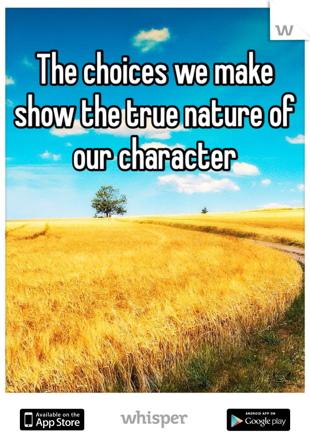 The choices we make show the true nature of our character