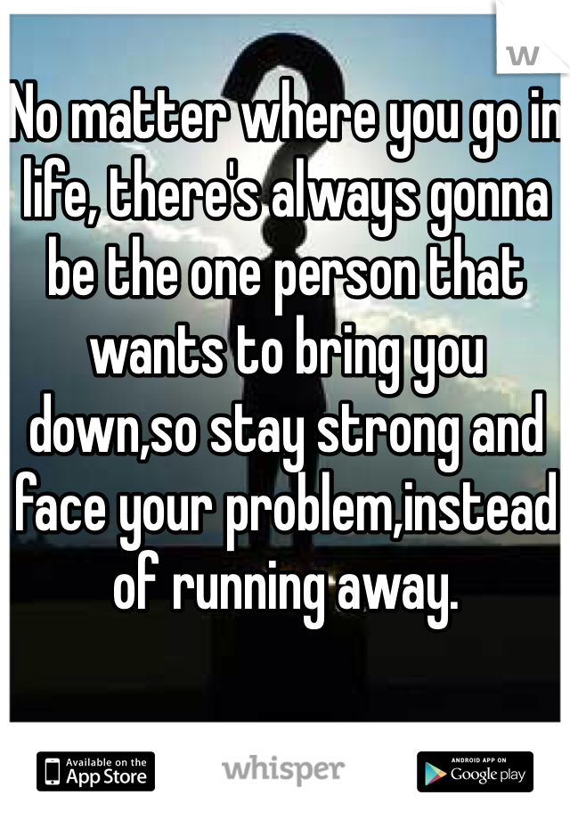 No matter where you go in life, there's always gonna be the one person that wants to bring you down,so stay strong and face your problem,instead of running away.