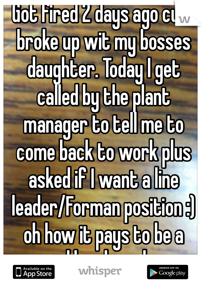 Got fired 2 days ago cuz I broke up wit my bosses daughter. Today I get called by the plant manager to tell me to come back to work plus asked if I want a line leader/Forman position :) oh how it pays to be a good hard worker.