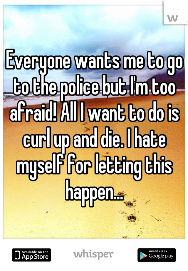 Everyone wants me to go to the police but I'm too afraid! All I want to do is curl up and die. I hate myself for letting this happen...
