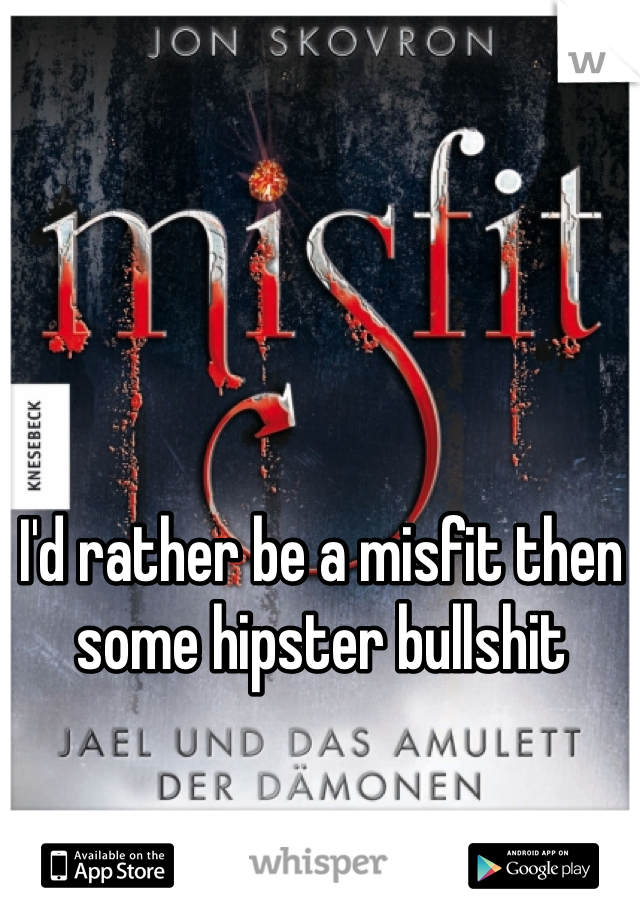 I'd rather be a misfit then some hipster bullshit