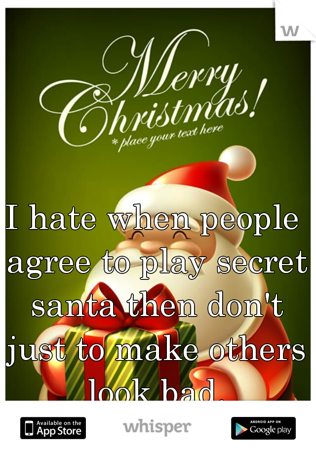 I hate when people agree to play secret santa then don't just to make others look bad.