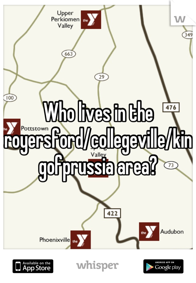 Who lives in the royersford/collegeville/kingofprussia area?