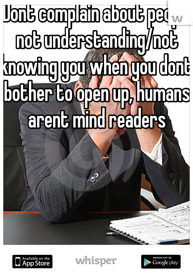 Dont complain about people not understanding/not knowing you when you dont bother to open up, humans arent mind readers