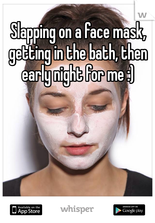 Slapping on a face mask, getting in the bath, then early night for me :)