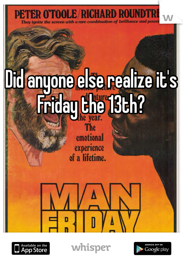 Did anyone else realize it's Friday the 13th?