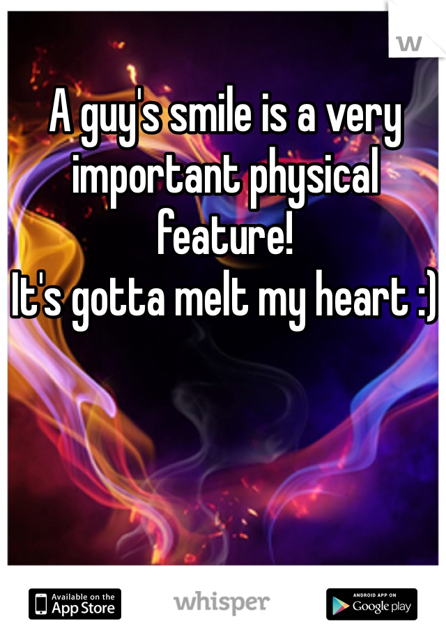 A guy's smile is a very important physical feature! It's gotta melt my heart :)