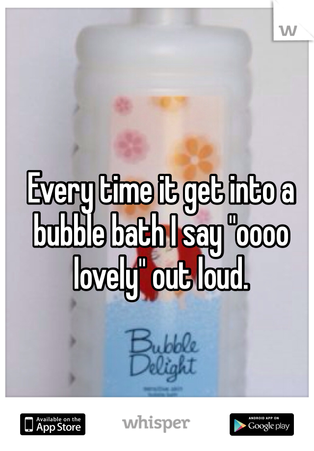 "Every time it get into a bubble bath I say ""oooo lovely"" out loud."