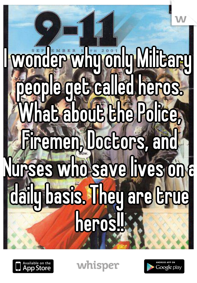 I wonder why only Military people get called heros. What about the Police, Firemen, Doctors, and Nurses who save lives on a daily basis. They are true heros!!