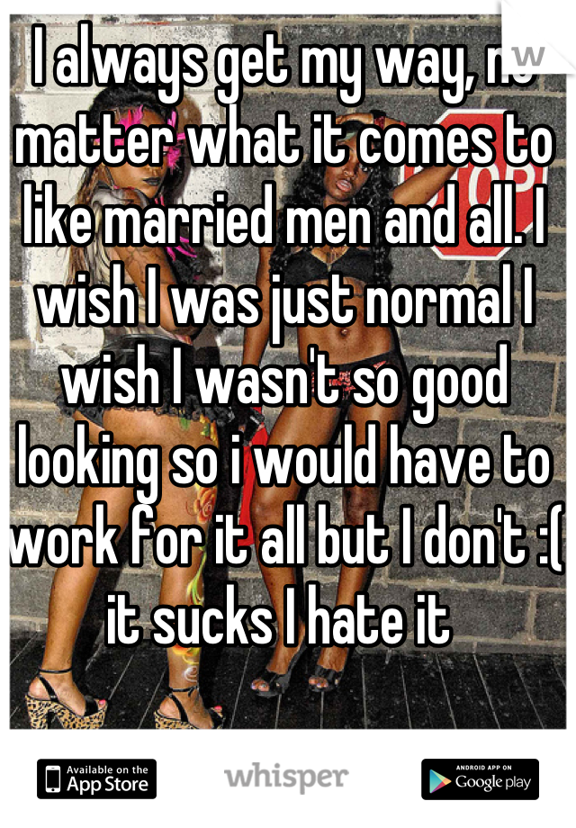 I always get my way, no matter what it comes to like married men and all. I wish I was just normal I wish I wasn't so good looking so i would have to work for it all but I don't :( it sucks I hate it