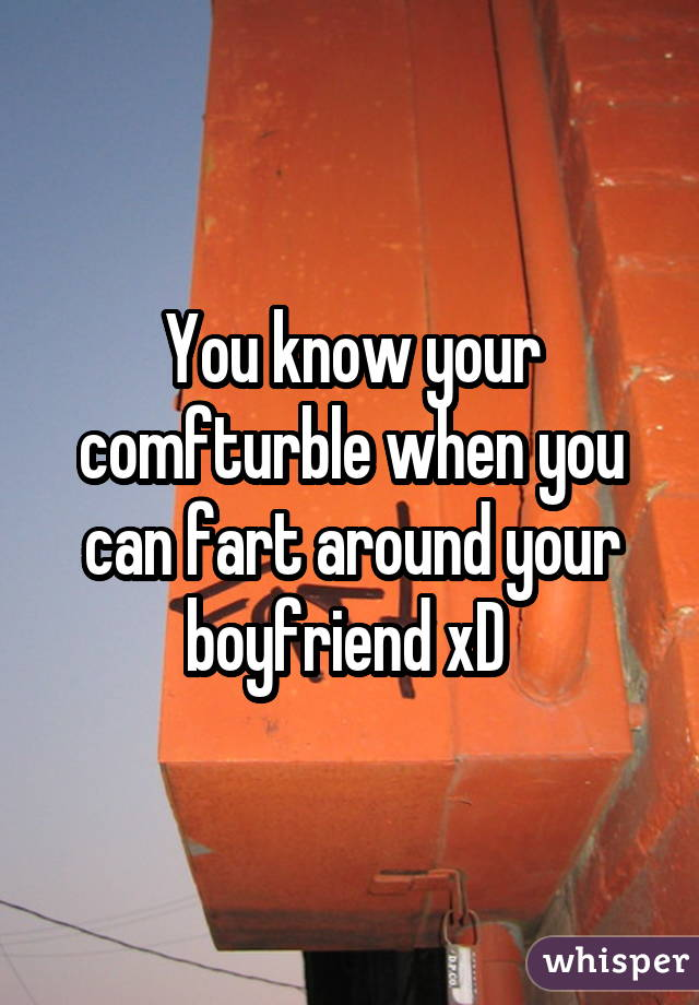 You know your comfturble when you can fart around your boyfriend xD