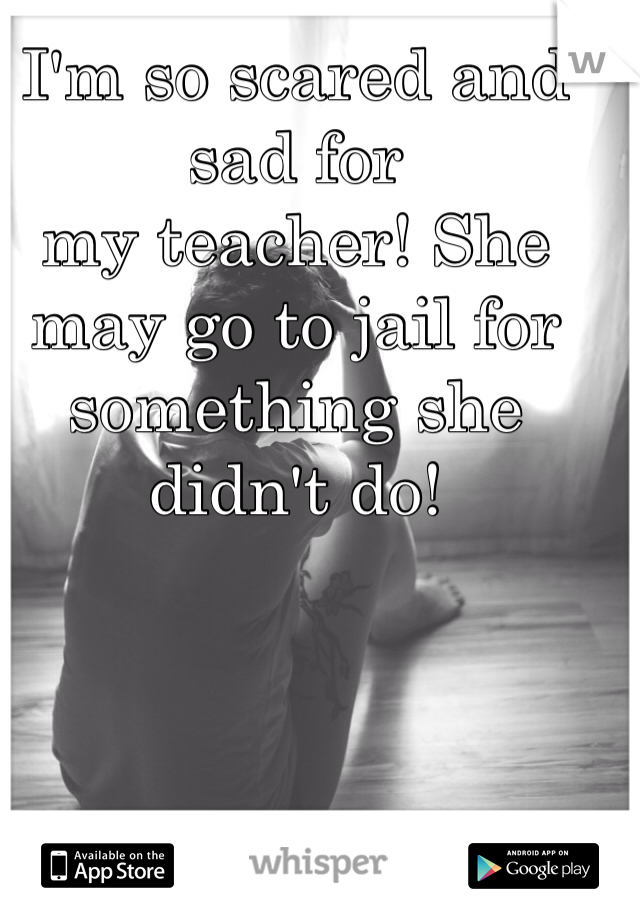 I'm so scared and sad for my teacher! She may go to jail for something she didn't do!