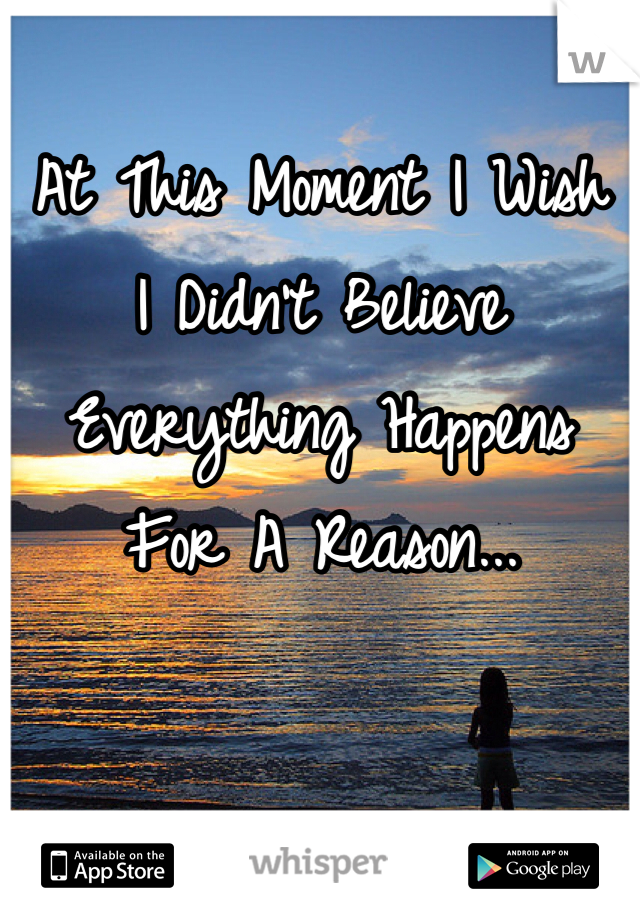 At This Moment I Wish  I Didn't Believe Everything Happens For A Reason...