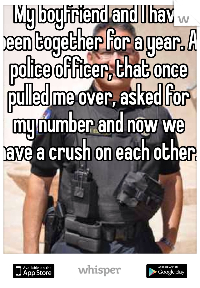 My boyfriend and I have been together for a year. A police officer, that once pulled me over, asked for my number and now we have a crush on each other.