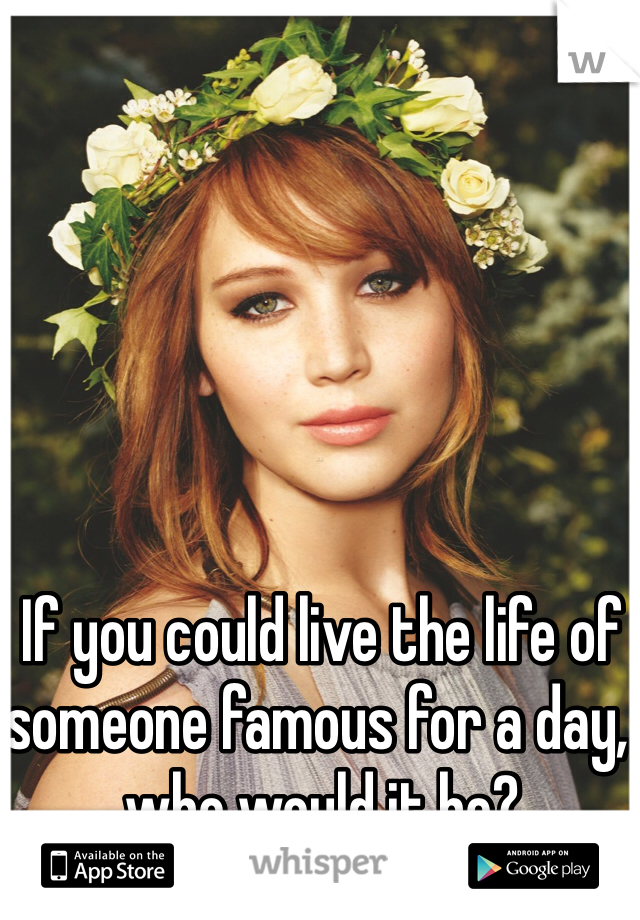 If you could live the life of someone famous for a day, who would it be?